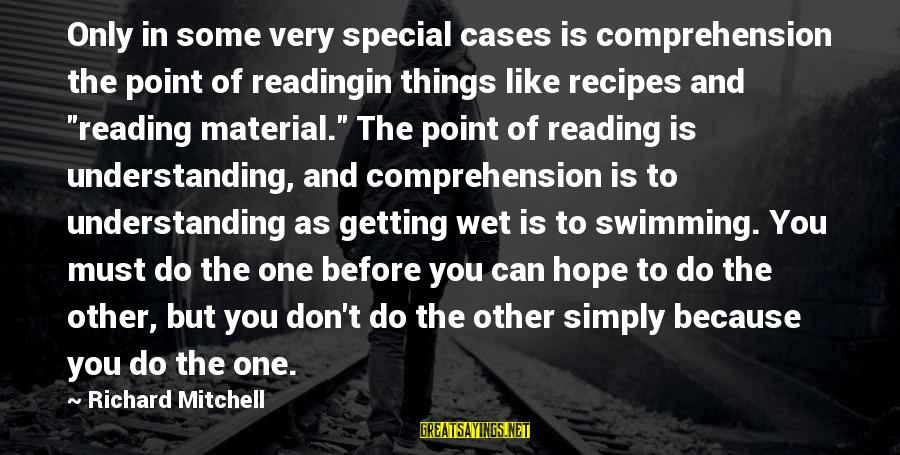 Comprehension Sayings By Richard Mitchell: Only in some very special cases is comprehension the point of readingin things like recipes