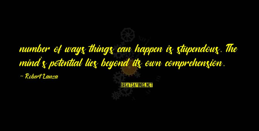 Comprehension Sayings By Robert Lanza: number of ways things can happen is stupendous. The mind's potential lies beyond its own
