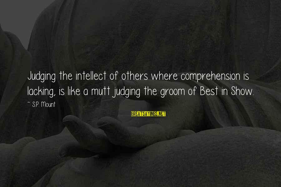 Comprehension Sayings By S.P. Mount: Judging the intellect of others where comprehension is lacking, is like a mutt judging the