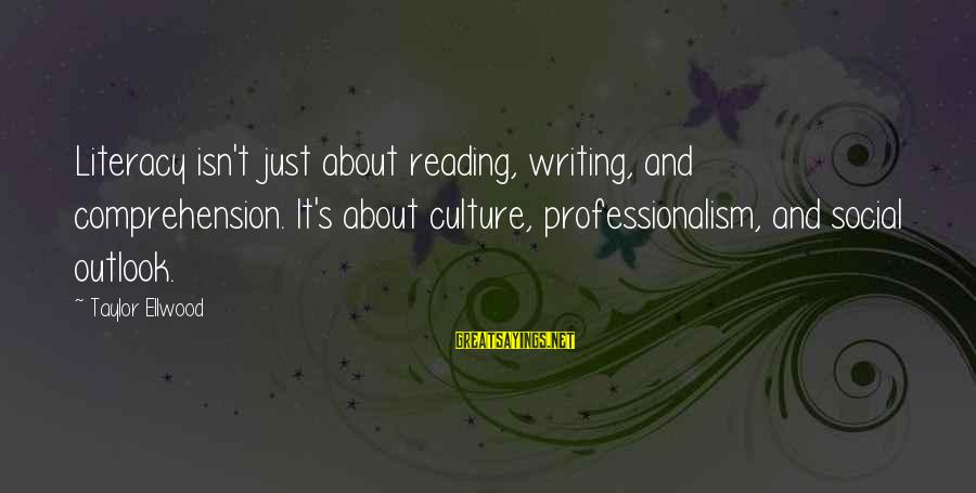Comprehension Sayings By Taylor Ellwood: Literacy isn't just about reading, writing, and comprehension. It's about culture, professionalism, and social outlook.
