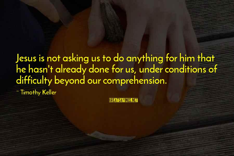 Comprehension Sayings By Timothy Keller: Jesus is not asking us to do anything for him that he hasn't already done