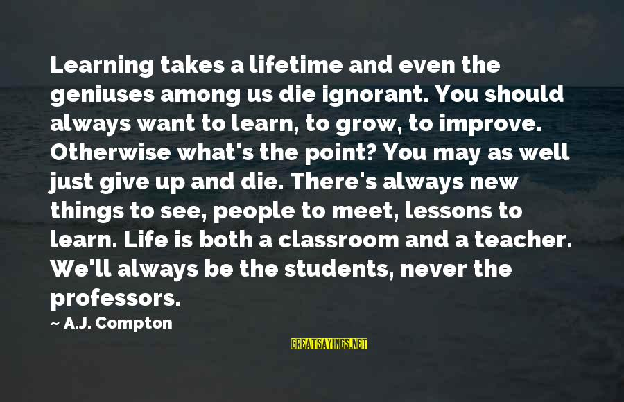 Compton's Sayings By A.J. Compton: Learning takes a lifetime and even the geniuses among us die ignorant. You should always