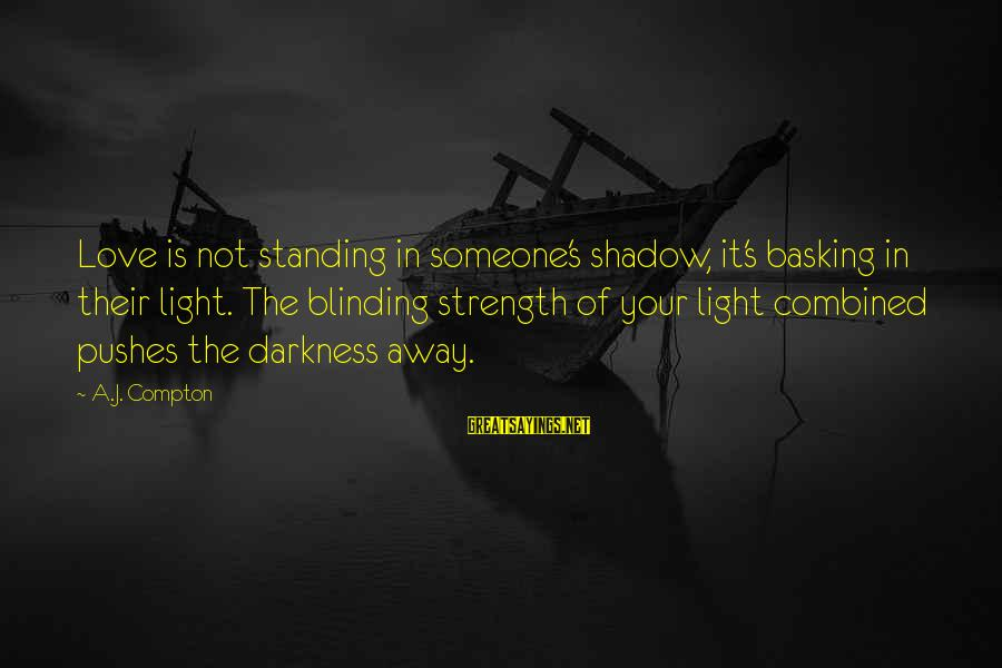 Compton's Sayings By A.J. Compton: Love is not standing in someone's shadow, it's basking in their light. The blinding strength