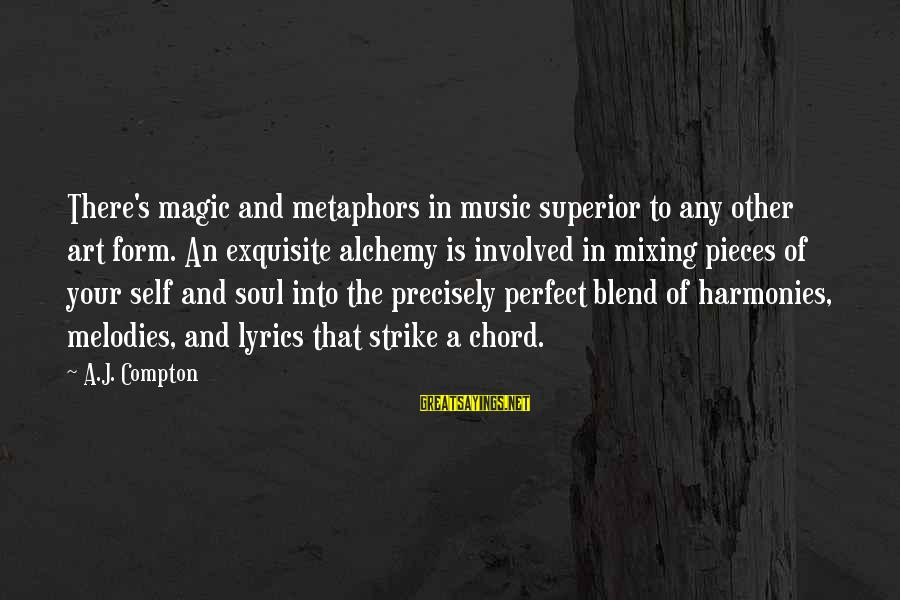 Compton's Sayings By A.J. Compton: There's magic and metaphors in music superior to any other art form. An exquisite alchemy