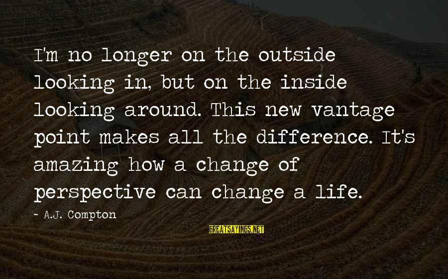 Compton's Sayings By A.J. Compton: I'm no longer on the outside looking in, but on the inside looking around. This