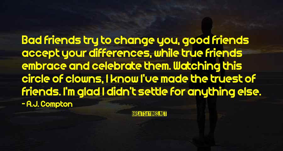 Compton's Sayings By A.J. Compton: Bad friends try to change you, good friends accept your differences, while true friends embrace