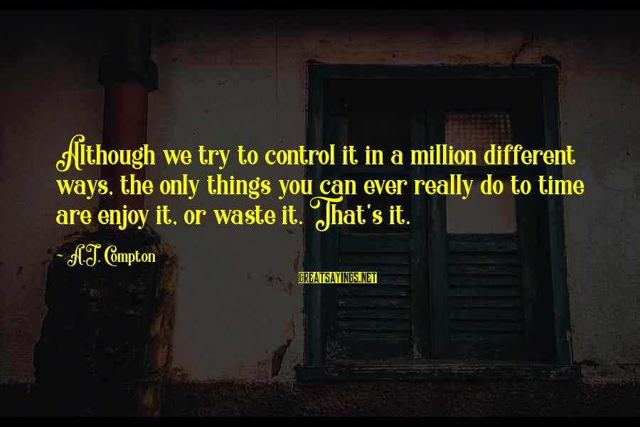 Compton's Sayings By A.J. Compton: Although we try to control it in a million different ways, the only things you