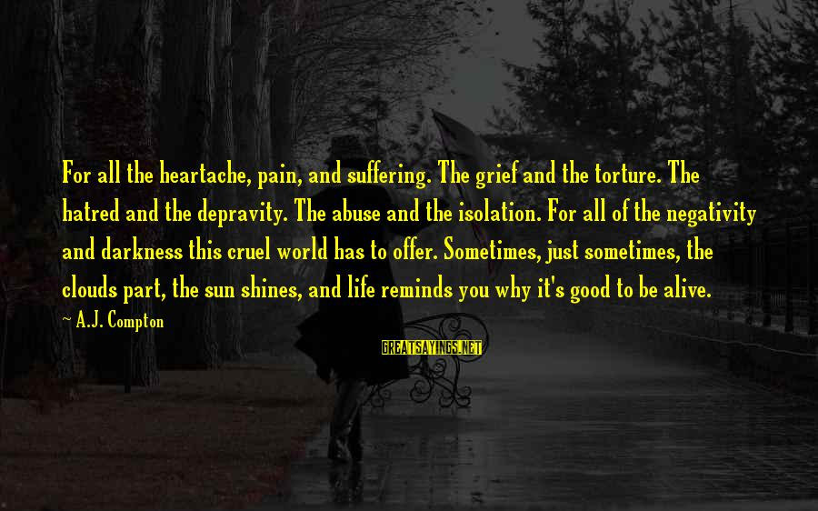 Compton's Sayings By A.J. Compton: For all the heartache, pain, and suffering. The grief and the torture. The hatred and