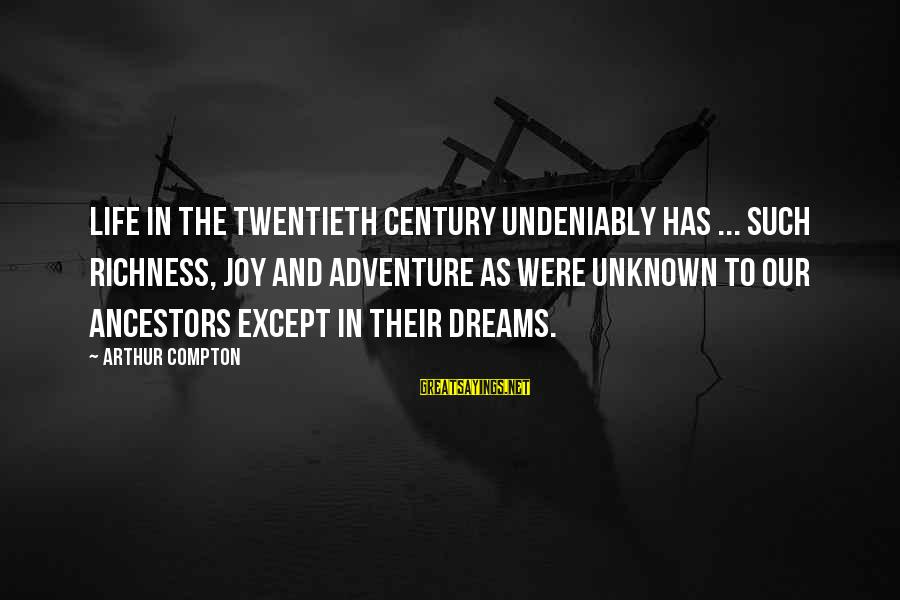 Compton's Sayings By Arthur Compton: Life in the twentieth century undeniably has ... such richness, joy and adventure as were