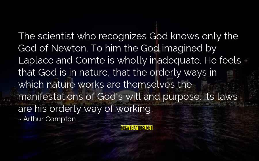 Compton's Sayings By Arthur Compton: The scientist who recognizes God knows only the God of Newton. To him the God