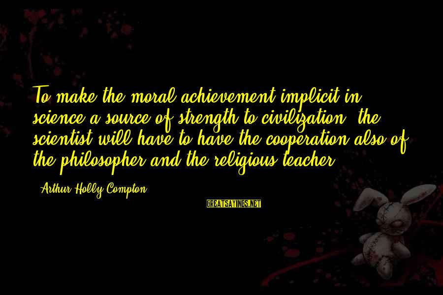 Compton's Sayings By Arthur Holly Compton: To make the moral achievement implicit in science a source of strength to civilization, the