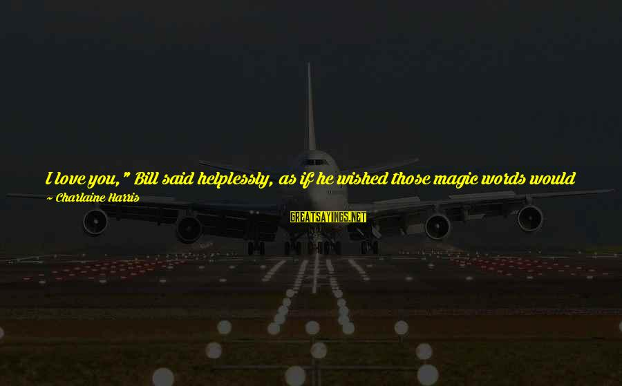 """Compton's Sayings By Charlaine Harris: I love you,"""" Bill said helplessly, as if he wished those magic words would heal"""