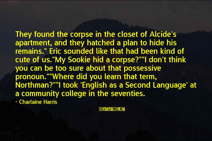 Compton's Sayings By Charlaine Harris: They found the corpse in the closet of Alcide's apartment, and they hatched a plan