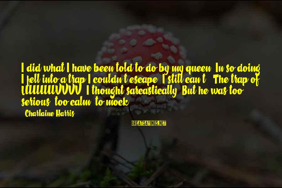 Compton's Sayings By Charlaine Harris: I did what I have been told to do by my queen. In so doing,