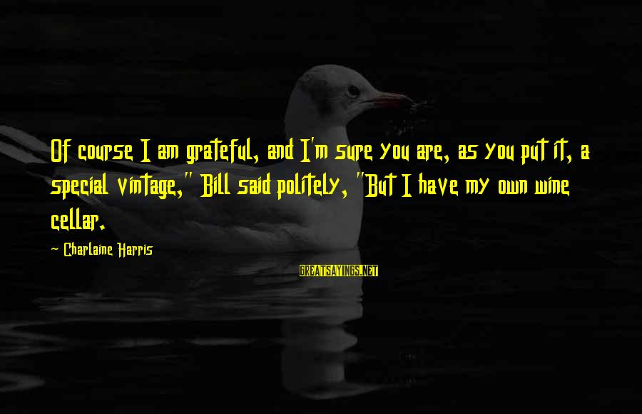 Compton's Sayings By Charlaine Harris: Of course I am grateful, and I'm sure you are, as you put it, a