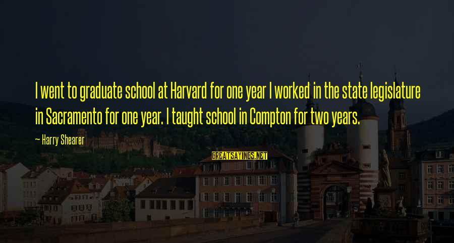 Compton's Sayings By Harry Shearer: I went to graduate school at Harvard for one year I worked in the state