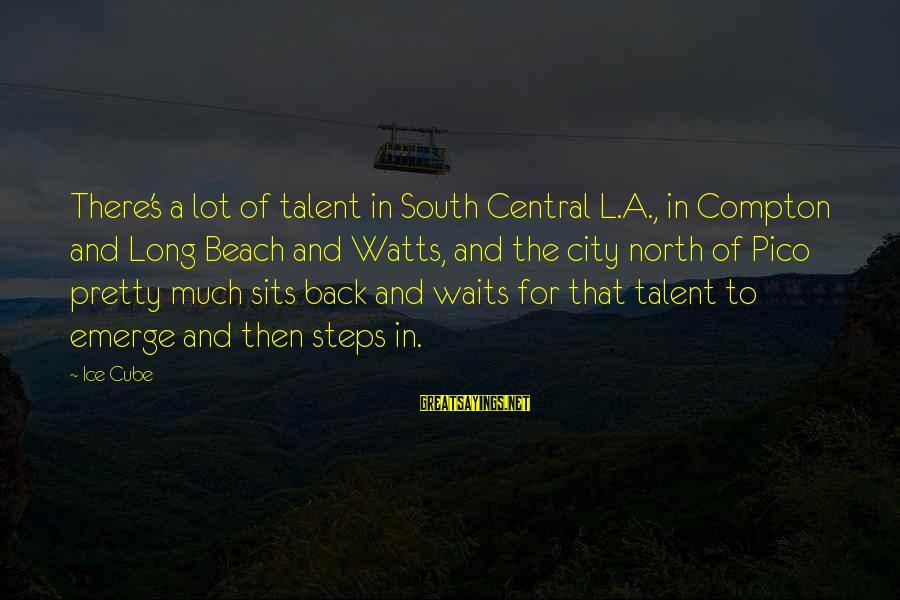 Compton's Sayings By Ice Cube: There's a lot of talent in South Central L.A., in Compton and Long Beach and