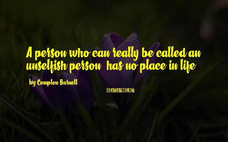Compton's Sayings By Ivy Compton-Burnett: A person who can really be called an unselfish person, has no place in life.