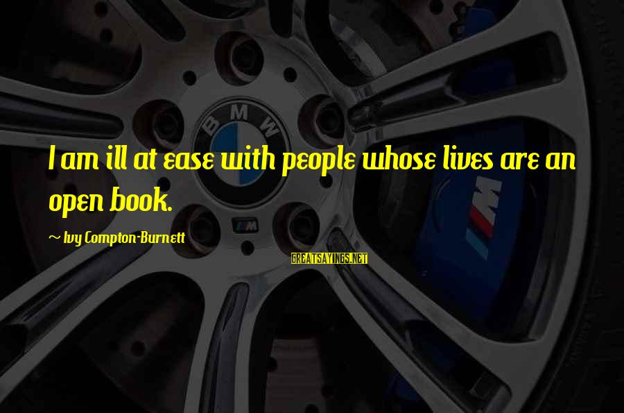 Compton's Sayings By Ivy Compton-Burnett: I am ill at ease with people whose lives are an open book.