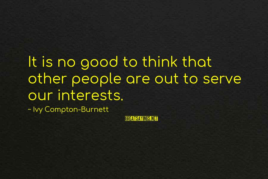 Compton's Sayings By Ivy Compton-Burnett: It is no good to think that other people are out to serve our interests.