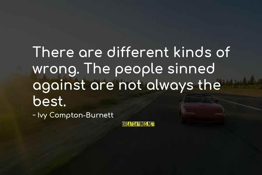 Compton's Sayings By Ivy Compton-Burnett: There are different kinds of wrong. The people sinned against are not always the best.