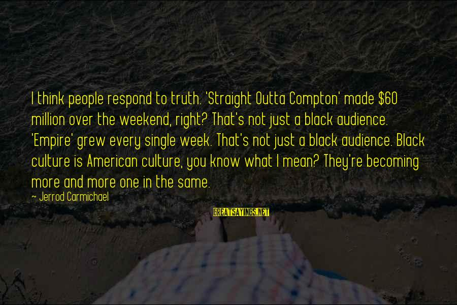 Compton's Sayings By Jerrod Carmichael: I think people respond to truth. 'Straight Outta Compton' made $60 million over the weekend,