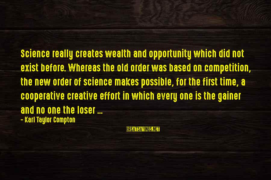 Compton's Sayings By Karl Taylor Compton: Science really creates wealth and opportunity which did not exist before. Whereas the old order