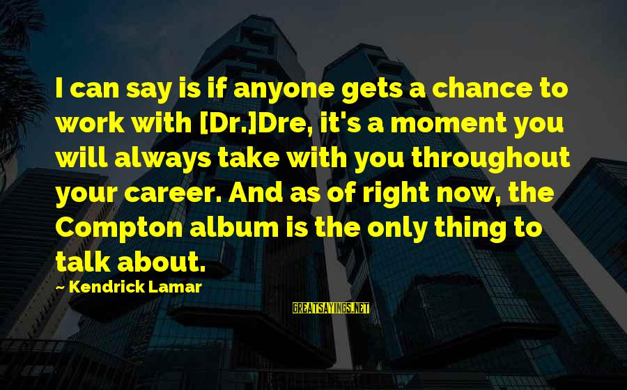 Compton's Sayings By Kendrick Lamar: I can say is if anyone gets a chance to work with [Dr.]Dre, it's a