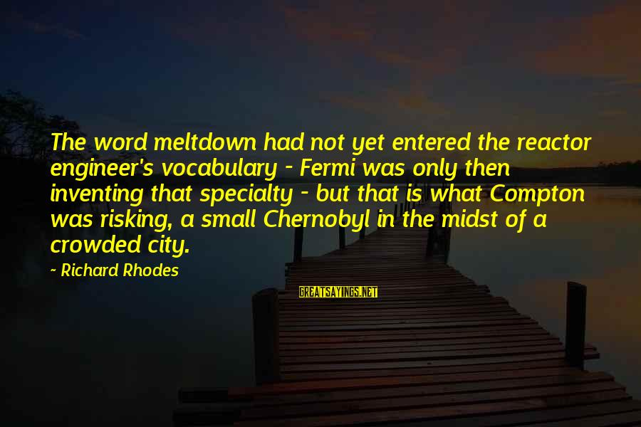 Compton's Sayings By Richard Rhodes: The word meltdown had not yet entered the reactor engineer's vocabulary - Fermi was only