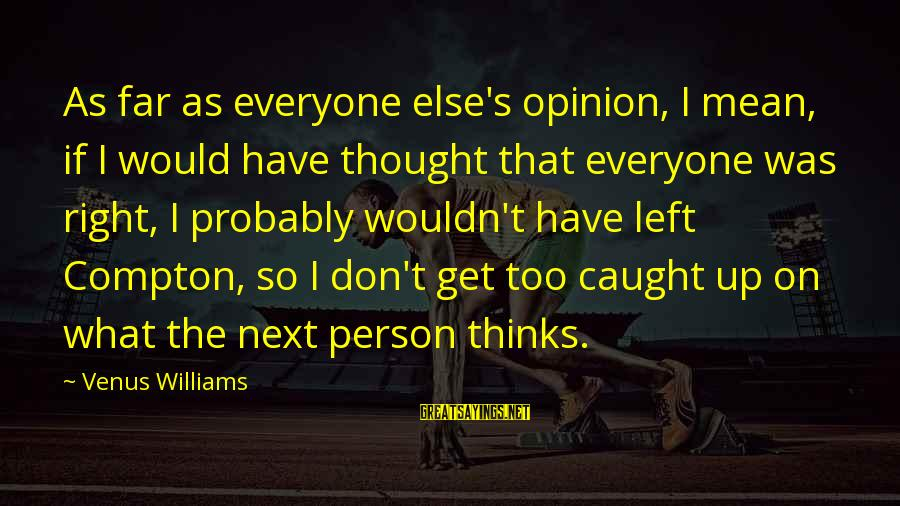 Compton's Sayings By Venus Williams: As far as everyone else's opinion, I mean, if I would have thought that everyone