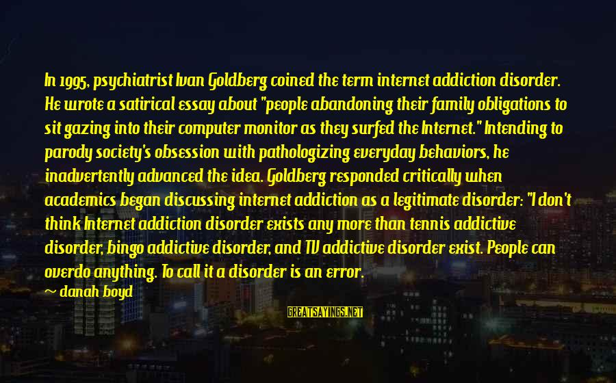Computer Addiction Sayings By Danah Boyd: In 1995, psychiatrist Ivan Goldberg coined the term internet addiction disorder. He wrote a satirical