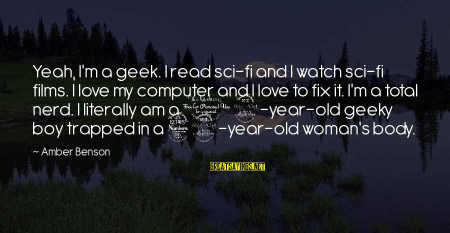 Computer Geek Sayings By Amber Benson: Yeah, I'm a geek. I read sci-fi and I watch sci-fi films. I love my