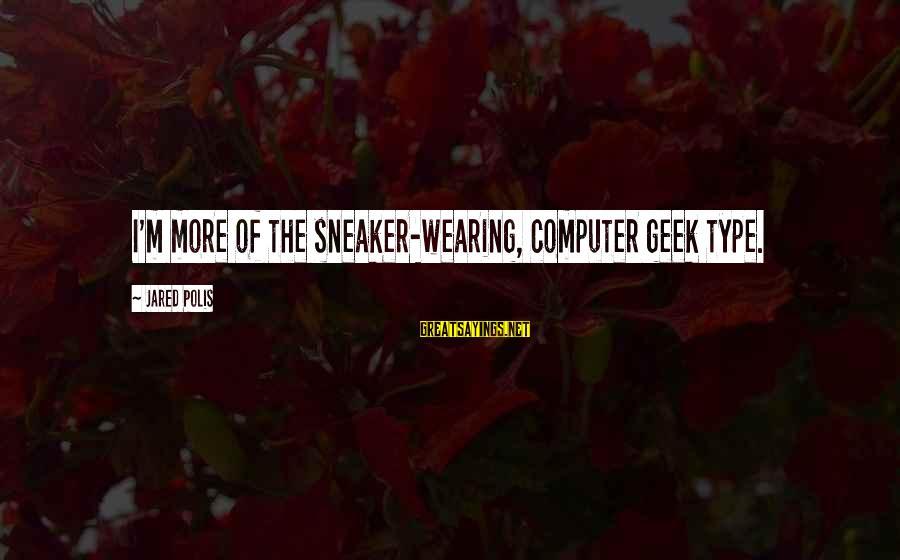 Computer Geek Sayings By Jared Polis: I'm more of the sneaker-wearing, computer geek type.