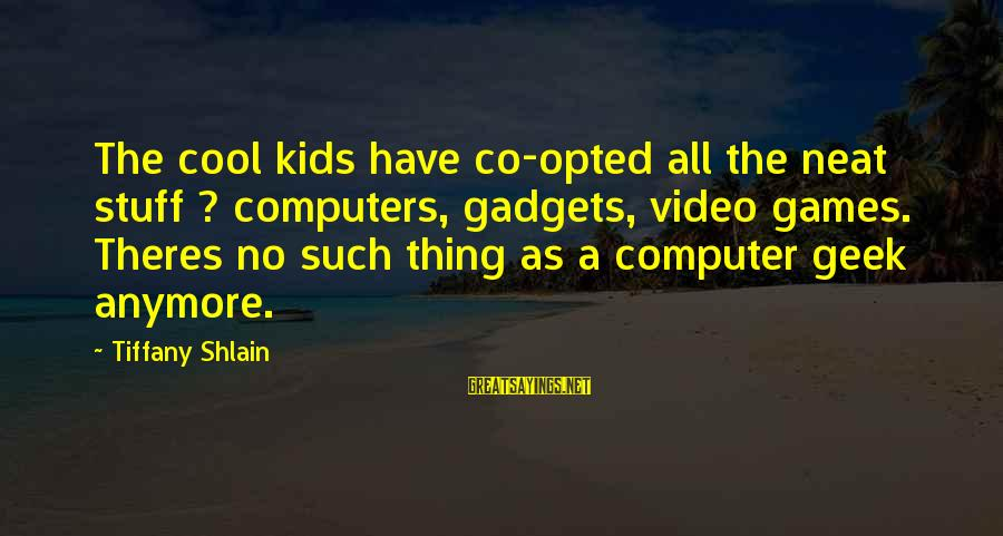 Computer Geek Sayings By Tiffany Shlain: The cool kids have co-opted all the neat stuff ? computers, gadgets, video games. Theres