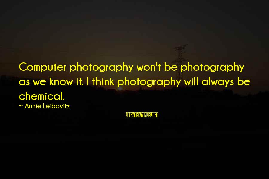 Computer Sayings By Annie Leibovitz: Computer photography won't be photography as we know it. I think photography will always be