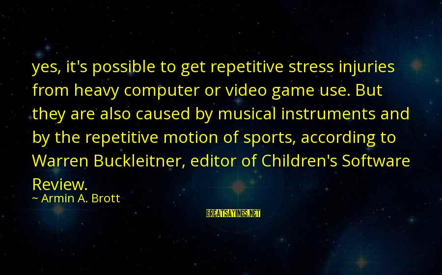Computer Sayings By Armin A. Brott: yes, it's possible to get repetitive stress injuries from heavy computer or video game use.