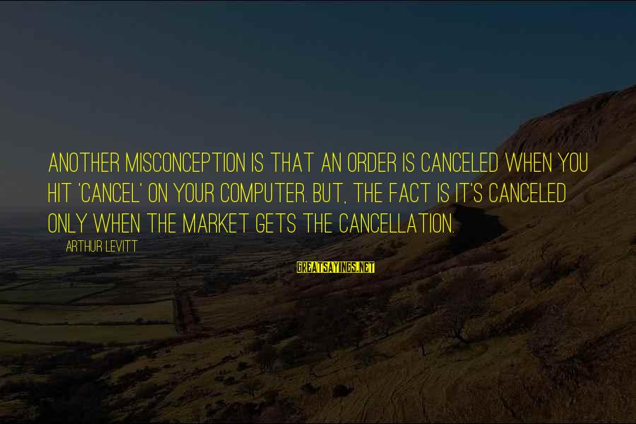 Computer Sayings By Arthur Levitt: Another misconception is that an order is canceled when you hit 'cancel' on your computer.