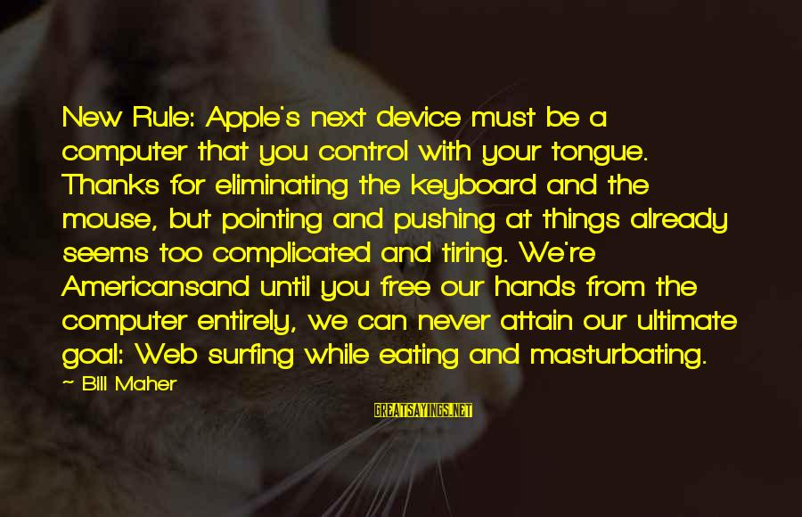 Computer Sayings By Bill Maher: New Rule: Apple's next device must be a computer that you control with your tongue.