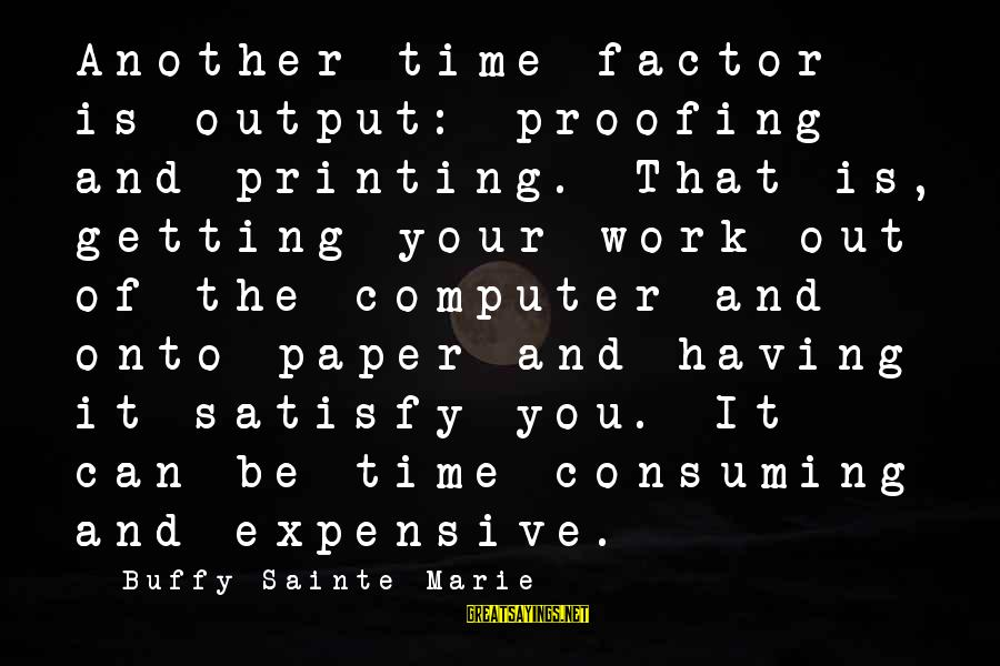 Computer Sayings By Buffy Sainte-Marie: Another time factor is output: proofing and printing. That is, getting your work out of