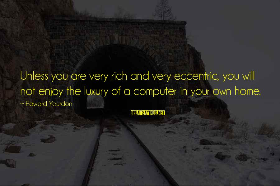 Computer Sayings By Edward Yourdon: Unless you are very rich and very eccentric, you will not enjoy the luxury of