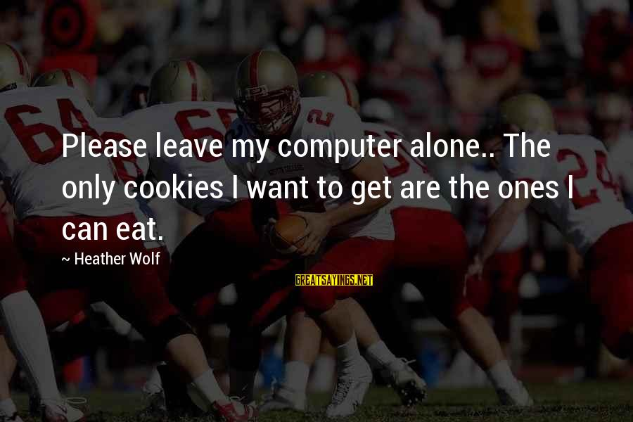 Computer Sayings By Heather Wolf: Please leave my computer alone.. The only cookies I want to get are the ones