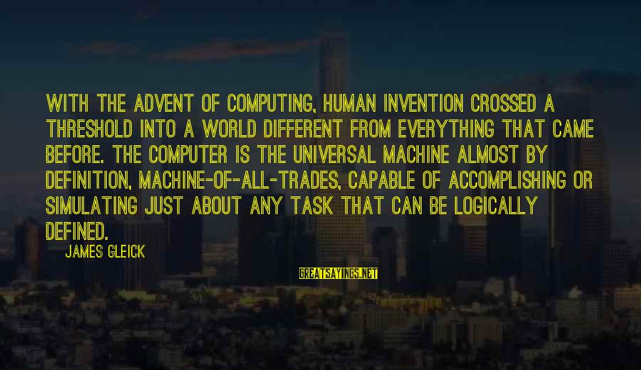 Computer Sayings By James Gleick: With the advent of computing, human invention crossed a threshold into a world different from