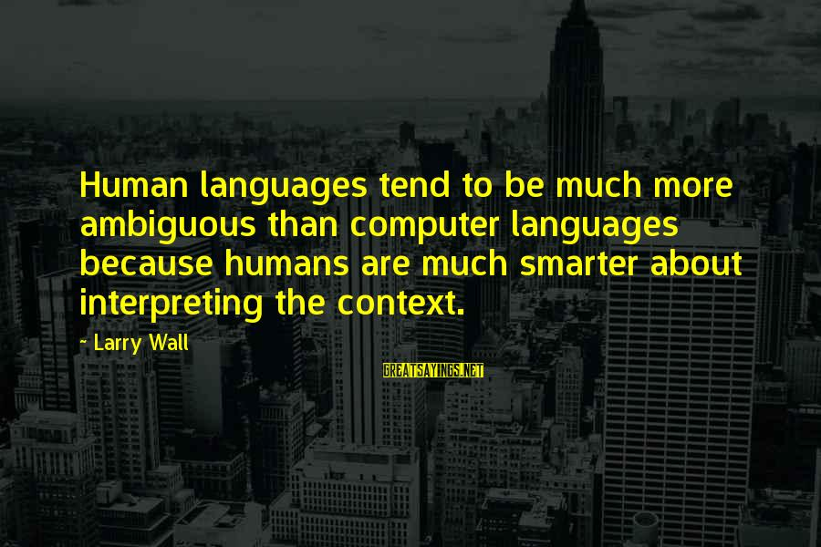 Computer Sayings By Larry Wall: Human languages tend to be much more ambiguous than computer languages because humans are much