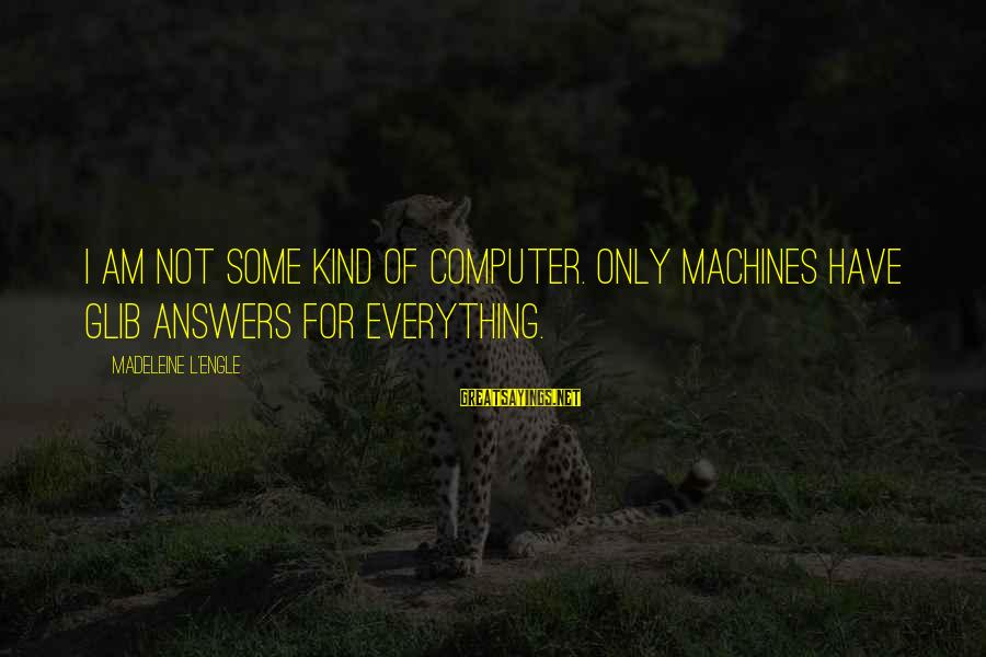 Computer Sayings By Madeleine L'Engle: I am not some kind of computer. Only machines have glib answers for everything.