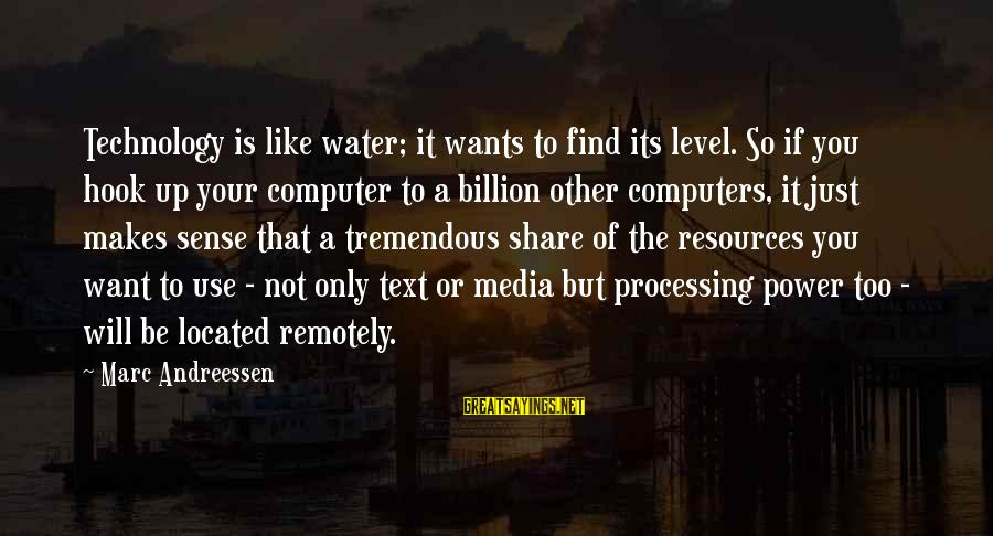 Computer Sayings By Marc Andreessen: Technology is like water; it wants to find its level. So if you hook up