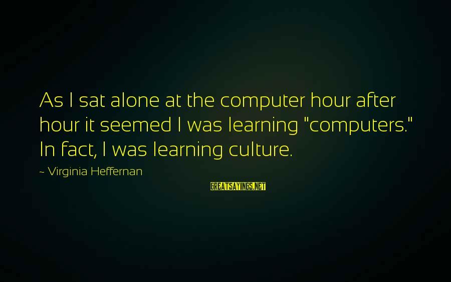 Computer Sayings By Virginia Heffernan: As I sat alone at the computer hour after hour it seemed I was learning