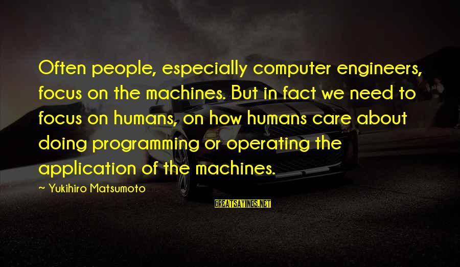 Computer Sayings By Yukihiro Matsumoto: Often people, especially computer engineers, focus on the machines. But in fact we need to