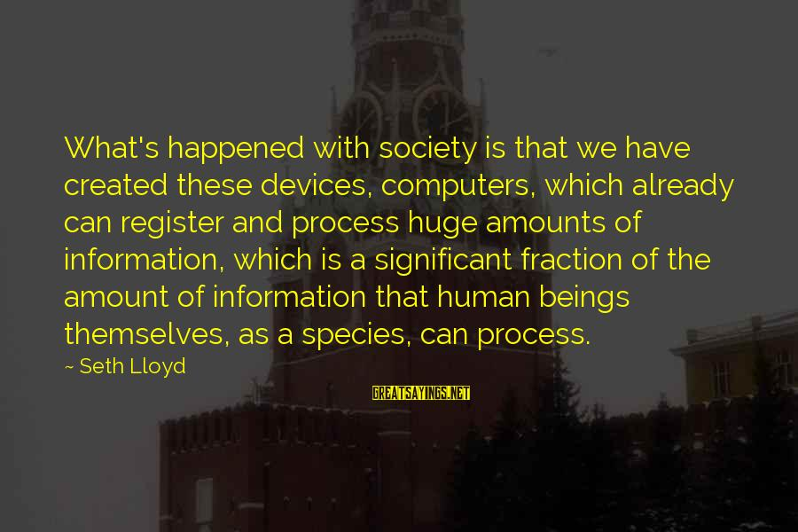 Computers And Society Sayings By Seth Lloyd: What's happened with society is that we have created these devices, computers, which already can