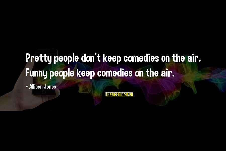 Con Air Funny Sayings By Allison Jones: Pretty people don't keep comedies on the air. Funny people keep comedies on the air.