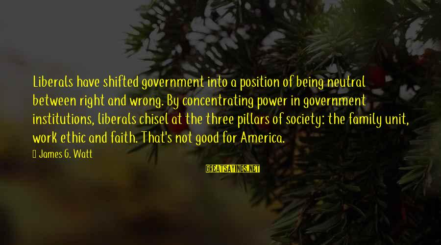 Concentrating On Work Sayings By James G. Watt: Liberals have shifted government into a position of being neutral between right and wrong. By